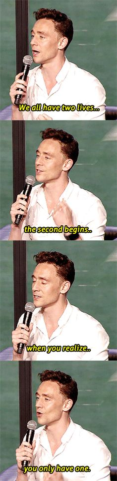 We all have two lives. The second one begins when you realize you only have one.  ~Tom Hiddleston