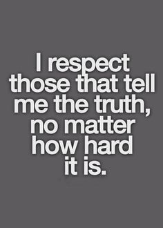 I respect those that tell me the truth