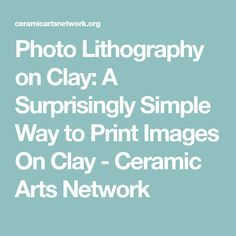 Photo Lithography on Clay: A Surprisingly Simple Way to Print Images On Clay - Ceramic Arts Network