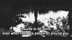 It sucks to be alone, even when there are people all around you Words, Quotes, Image, Dark Side, Emo, Depression, Google Search, People, Quotations