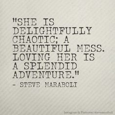 She is delightfully chaotic; a beautiful mess. Loving her is a splendid adventure. -Steve Maraboli