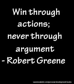 Win through actions; never through argument Robert Greene http://saveriovalenti.com/personal-development-books/