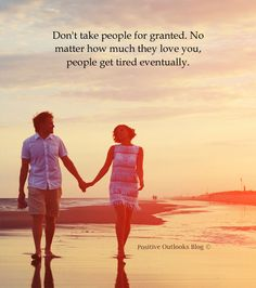 Don't take people for granted. No matter how much they love you, people get tired eventually. — Unknown