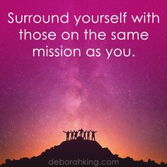 Inspirational Quote: Surround yourself with those on the same mission as you. Hugs, Deborah