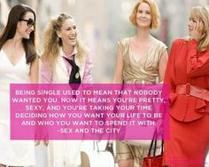 """""""Being single used to mean that nobody wanted you. Now it means you're pretty, sexy, and you're taking your time deciding how you want your life to be and who you want to spend it with."""" -Sex and the City (via Girls Guide To)"""
