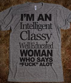 I'm An Intelligent Classy Well Educated Woman - Attitude Shirts - Skreened T-shirts, Organic Shirts, Hoodies, Kids Tees, Baby One-Pieces and Tote Bags Custom T-Shirts, Organic Shirts, Hoodies, Novelty Gifts, Kids Apparel, Baby One-Pieces   Skreened - Ethical Custom Apparel