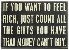 If you want to feel rich, just count all the gifts you have that money can't buy.