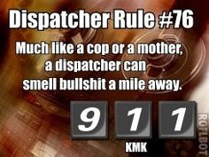 Dispatcher Rule #76 Much like a cop or a mother, a dispatcher can smell bull a mile away.