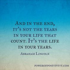 """Abraham Lincoln quote """"And in the End, it's not the years in your life that count. It's the life in your years."""""""