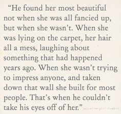 He found her most beautiful not when she was all fancied up but she wasn't. When she was lying on the carpet, her hair all a mess laughing about something that had happened years ago. When she wasn't trying to impress anyone and taken down that wall she built for most people. That's when he couldn't take his eyes off of her.