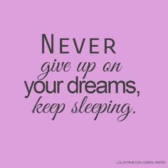 Never give up on your dreams... Keep sleeping- Coach Comeback http://coachcomeback.com/quotes-2/4478/