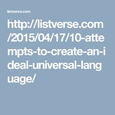10 Attempts To Create An Ideal Universal Language http://listverse.com/2015/04/17/10-attempts-to-create-an-ideal-universal-language/