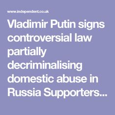 Vladimir Putin signs controversial law partially decriminalising domestic abuse in Russia Supporters of the measure say it will give parents greater freedom to discipline their children
