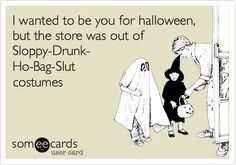 I wanted to be you for halloween, but the store was out of Sloppy-Drunk- Ho-Bag-Slut costumes.
