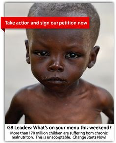 G8 leaders plan to lift 50 million people out of poverty and address the global hunger and malnutrition crisis. But for 171 million chronically malnourished children, the plan doesn't go far enough. It's not just about growing economies – it's growing kids. Join us in urging World Leaders to support Child survival solutions now!