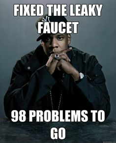 I got 99 problems and a bitch ain't one...HIT ME!!!