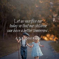 Let us sacrifice our today so that our children can have a better tomorrow. A. P. J. Abdul Kalam  ...