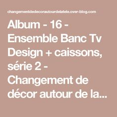 Album - 16 - Ensemble Banc Tv Design + caissons, série 2 - Changement de décor autour de la télé ?! Le blog générateur d'inspiration...