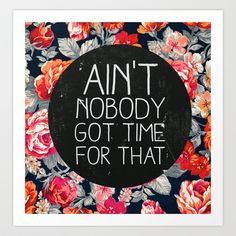 ain't nobody got time for that Art Print by Sara Eshak - $20.80