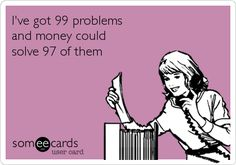 I've got 99 problems and money could solve 97 of them. True. Work Humor, Someecards, Best Funny Pictures, Comment, Job Humor, Opinion Piece
