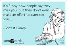 It's funny how people say they miss you, but they don't even make an effort to even see you...... -Forrest Gump.