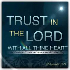 Proverbs 3:5 KJV. Trust in the LORD with all thine heart; and lean not unto thine own understanding.