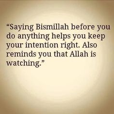 """Saying Bismillah before you do anything helps you keep your intention right. Also reminds you that Allah is watching."""