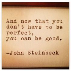 And now that you don't have to be perfect, you can be good. John Steinbeck