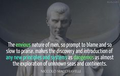 The envious nature of men, so prompt to blame and so slow to praise, makes the discovery and introduction of any new principles and systems as dangerous as almost the exploration of unknown seas and continents. / Niccolò Machiavelli (1469-1527) Italian politician, philosopher, political scientist The Discourses, Book 1, Introduction (1517) [tr. Detmold (1940)]
