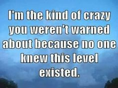 I'm the kind of crazy you weren't warned about because no one knew this level existed