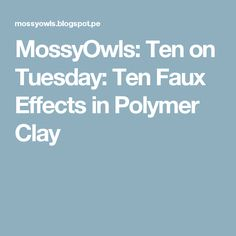 MossyOwls: Ten on Tuesday: Ten Faux Effects in Polymer Clay