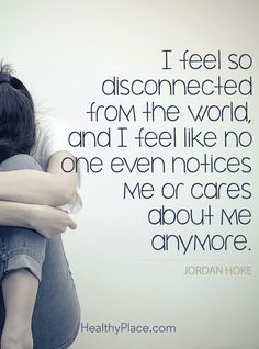 Quote in depression: I feel so disconnected from the world, and I feel like no one even notices me or cares about me anymore - Jordan Hoke. www.HealthyPlace.com