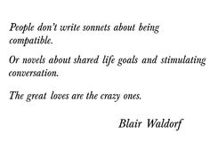 Great loves are crazy loves. Blair Waldorf