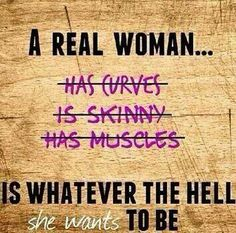 Do not let another dictate how a woman must look. If you have curves and couldn't imagine another body, love them and flaunt it. If you're skinny and don't enjoy putting on weight, you go girl. If you think muscles and a ripped body are what's right, rock those muscles. However, if you're uncomfortable with your body: please, please, PLEASE make sure that you want to change to please you, not to appease some social idea of what a woman should be.