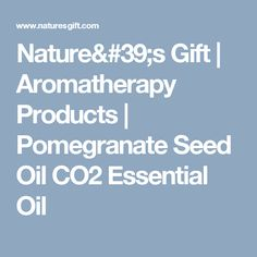 Nature's Gift   Aromatherapy Products   Pomegranate Seed Oil CO2 Essential Oil