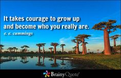 It takes courage to grow up and become who you really are. - e. e. cummings