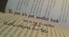 To you it's just another book but for me its another adventure.
