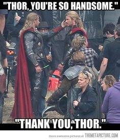 Thor You're so handsome…