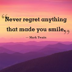 "Inspirational quote of the day: ""Never regret anything that made you smile."" -Mark Twain"