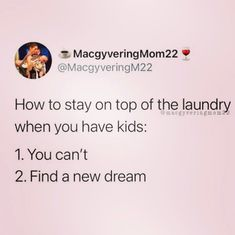 Photo shared by Mommy Needs A Life on October 25, 2020 tagging @macgyveringmom22. Image may contain: text that says 'MacgyveringMom22 @MacgyveringM22 How to stay on top of the laundry @maegyveringmom? when you have kids: 1. You can't 2. Find a new dream'. Funny Mom Memes, Mom Humor, October 25, Have Some Fun, Laundry, Sayings, Image, Kids, Top