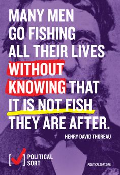 """""""Many men go fishing all their lives without knowing that it is not fish they are after."""" politicalsort.org."""