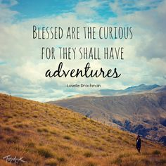 """""""Blessed are the curious for they shall have adventures."""""""