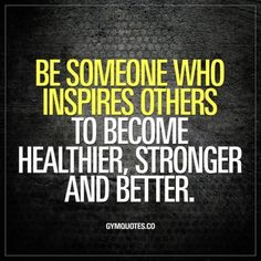 Be someone who inspires others to become healthier stronger and