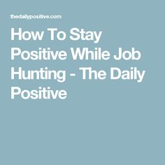 How To Stay Positive While Job Hunting - The Daily Positive