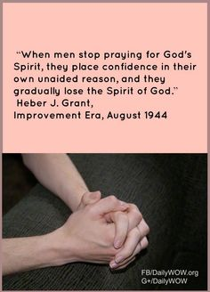 """""""When men stop praying for God's Spirit, they place confidence in their own unaided reason, and they gradually lose the Spirit of God.""""   ~Heber J. Grant"""