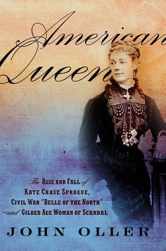"""American Queen: The Rise and Fall of Kate Chase Sprague--Civil War """"Belle of the North"""" and Gilded Age Woman of Scandal"""