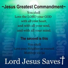 """Matthew 22:36-40 """"Teacher, which is the great commandment in the Law?"""" And He said to him, """" 'YOU SHALL LOVE THE LORD YOUR GOD WITH ALL YOUR HEART, AND WITH ALL YOUR SOUL, AND WITH ALL YOUR MIND.' """"This is the great and foremost commandment. """"The second is like it, 'YOU SHALL LOVE YOUR NEIGHBOR AS YOURSELF.' """"On these two commandments depend the whole Law and the Prophets."""""""