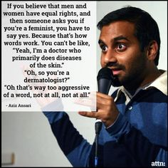 """If you believe that men and women have equal rights, if someone asks if you're feminist, you have to say yes because that is how words work. You can't be like, """"Oh yeah, I'm a doctor that primarily does diseases of the skin."""" """"Oh, so you're a dermatologist?"""" """"Oh no, that's way too aggressive of a word! No, no, not at, all not at all."""" -Aziz Ansari"""