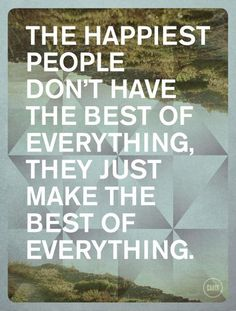 The happiest people don't have the best of everything..