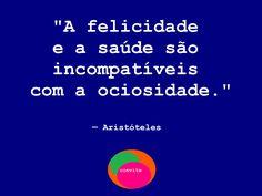 """""""A felicidade e a saúde são incompatíveis com a ociosidade."""" — Aristóteles"""